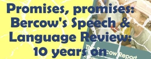 Promises, promises: Bercow's Speech and Language Report: 10 Years On