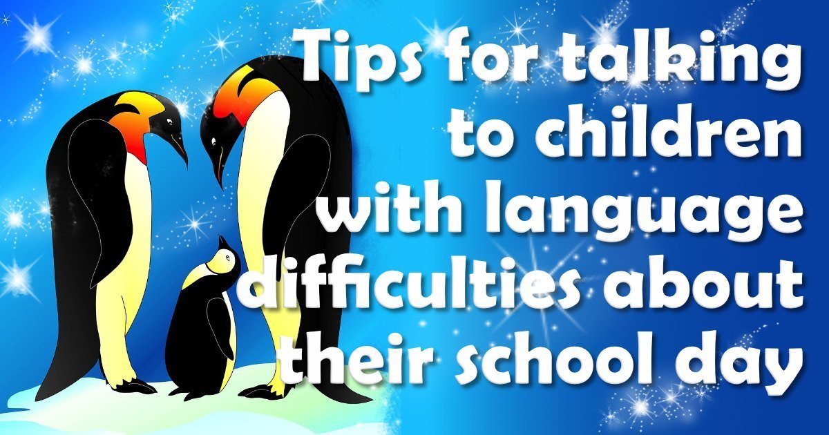 Tips for talking to children with language difficulties about their school day