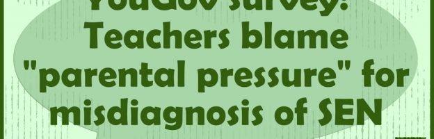 "YouGov survey: Teachers blame ""parental pressure"" for misdiagnosis of SEN"