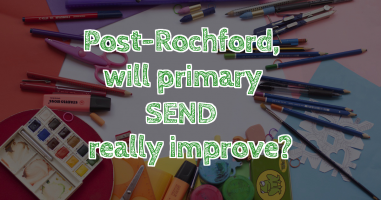 Post-Rochford, will primary SEND really improve?