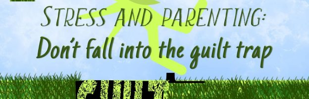 Stress and parenting: Don't fall into the guilt trap