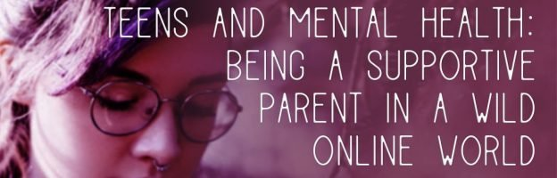 Teens and mental health: being a supportive parent in a wild online world