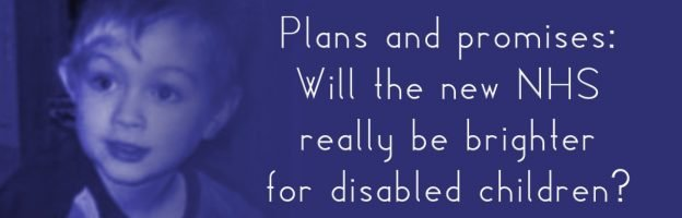 Plans and promises: Will the new NHS really be brighter for disabled children?