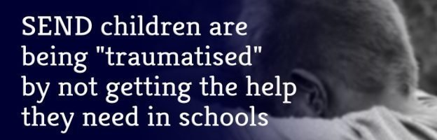 "SEND children are being ""traumatised"" by not getting the help they need in schools"