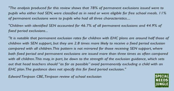 "The analysis produced for this review shows that 78% of permanent exclusions issued were to pupils who either had SEN, were classified as in need21 or were eligible for free school meals. 11% of permanent exclusions were to pupils who had all three characteristics.   children with identified SEN accounted for 46.7% of all permanent exclusions and 44.9% of fixed period exclusions.56 It is notable that permanent exclusion rates for children with EHC plans are around half those of children with SEN support,  but they are 2.8 times more likely to receive a fixed period exclusion compared with all children. This pattern is not mirrored for those receiving SEN support, where both fixed period and permanent exclusions are issued more than 3 times as often compared with all children. This may, in part, be down to the strength of the exclusion guidance, which sets out that head teachers should ""as far as possible"" avoid permanently excluding a child with an EHC plan. The guidance does not specify this for fixed period exclusion."