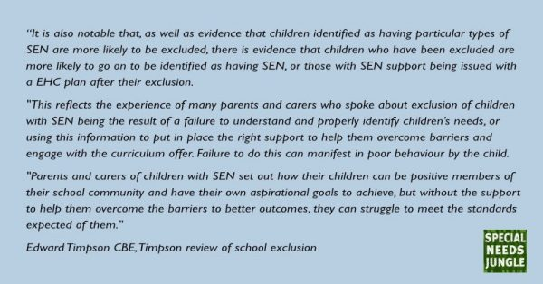 """It is also notable that, as well as evidence that children identified as having particular types of SEN are more likely to be excluded, there is evidence that children who have been excluded are more likely to go on to be identified as having SEN, or those with SEN support being issued with a EHC plan after their exclusion."
