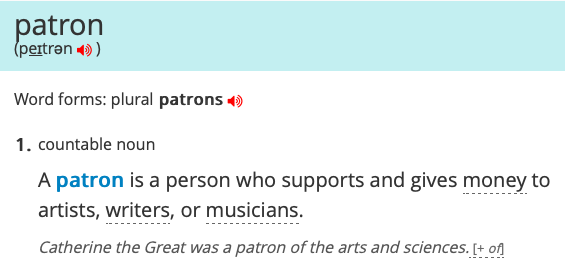 Image shows definition: 1. countable noun A patron is a person who supports and gives money to artists, writers, or musicians. Catherine the Great was a patron of the arts and sciences.