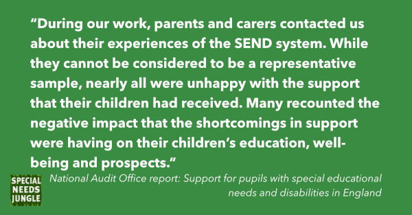 """During our work, parents and carers contacted us about their experiences of the SEND system. While they cannot be considered to be a representative sample, nearly all were unhappy with the support that their children had received. Many recounted the negative impact that the shortcomings in support were having on their children's education, well-being and prospects."""