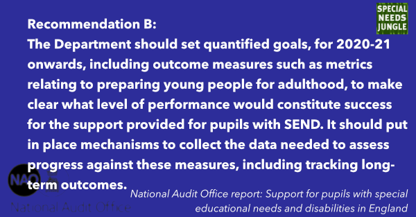 The Department should set quantified goals, for 2020-21 onwards, including outcome measures such as metrics relating to preparing young people for adulthood, to make clear what level of performance would constitute success for the support provided for pupils with SEND. It should put in place mechanisms to collect the data needed to assess progress against these measures, including tracking long-term outcomes.