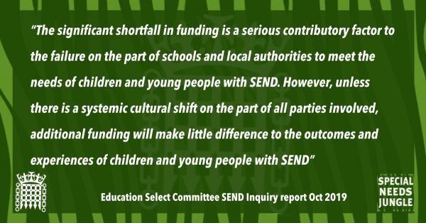 """The significant shortfall in funding is a serious contributory factor to the failure on the part of schools and local authorities to meet the needs of children and young people with SEND. However, unless there is a systemic cultural shift on the part of all parties involved, additional funding will make little difference to the outcomes and experiences of children and young people with SEND"""