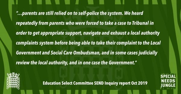 """…parents are still relied on to self-police the system. We heard repeatedly from parents who were forced to take a case to Tribunal in order to get appropriate support, navigate and exhaust a local authority complaints system before being able to take their complaint to the Local Government and Social Care Ombudsman, and in some cases judicially review the local authority, and in one case the Government."" [para 80]"