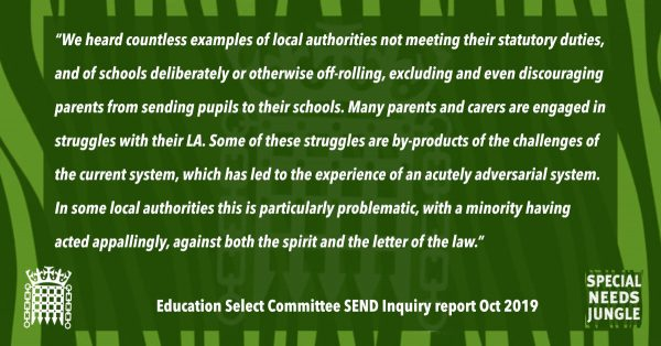 """We heard countless examples of local authorities not meeting their statutory duties, and of schools deliberately or otherwise off-rolling, excluding and even discouraging parents from sending pupils to their schools. Many parents and carers are engaged in struggles with their LA. Some of these struggles are by-products of the challenges of the current system, which has led to the experience of an acutely adversarial system. In some local authorities this is particularly problematic, with a minority having acted appallingly, against both the spirit and the letter of the law."" [para 80]"
