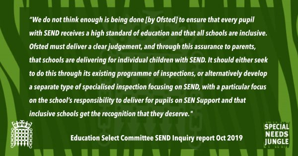 """We do not think enough is being done [by Ofsted] to ensure that every pupil with SEND receives a high standard of education and that all schools are inclusive. Ofsted must deliver a clear judgement, and through this assurance to parents, that schools are delivering for individual children with SEND. It should either seek to do this through its existing programme of inspections, or alternatively develop a separate type of specialised inspection focusing on SEND, with a particular focus on the school's responsibility to deliver for pupils on SEN Support and that inclusive schools get the recognition that they deserve. If this requires legislative change, the Department should work with Ofsted to bring forward proposals at the earliest possible opportunity."" [para 42]"