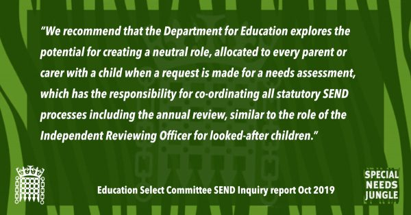 """We recommend that the Department for Education explores the potential for creating a neutral role, allocated to every parent or carer with a child when a request is made for a needs assessment, which has the responsibility for co-ordinating all statutory SEND processes including the annual review, similar to the role of the Independent Reviewing Officer for looked-after children."" [para 52]"