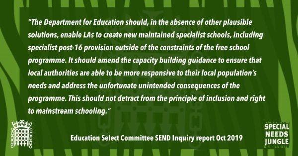 """The Department for Education should, in the absence of other plausible solutions, enable local authorities to create new maintained specialist schools, including specialist post-16 provision outside of the constraints of the free school programme. It should amend the capacity building guidance to ensure that local authorities are able to be more responsive to their local population's needs and address the unfortunate unintended consequences of the programme. This should not detract from the principle of inclusion and right to mainstream schooling. If necessary, local authorities should also be able to build more mainstream schools outside of the free school programme. This would create a level playing field for provision within and beyond local authority structures."" [para 58]"