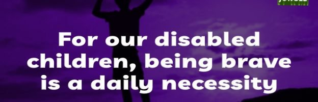 For our disabled children, being brave is a daily necessity