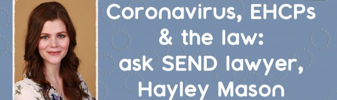 Coronavirus, EHCPs and the law: Ask SEND Lawyer Hayley Mason