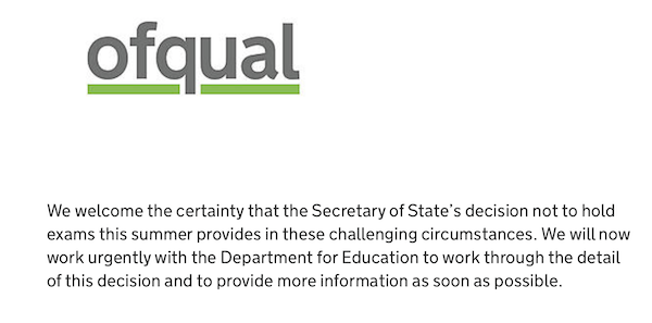 Ofqual We welcome the certainty that the Secretary of State's decision not to hold exams this summer provides in these challenging circumstances. We will now work urgently with the Department for Education to work through the detail of this decision and to provide more information as soon as possible.