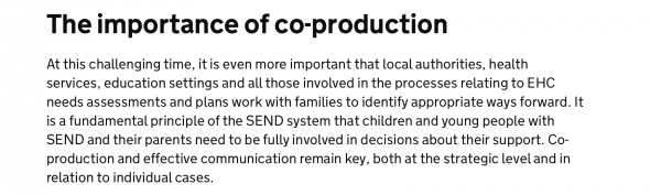 At this challenging time, it is even more important that local authorities, health services, education settings and all those involved in the processes relating to EHC needs assessments and plans work with families to identify appropriate ways forward. It is a fundamental principle of the SEND system that children and young people with SEND and their parents need to be fully involved in decisions about their support. Co-production and effective communication remain key, both at the strategic level and in relation to individual cases. Parent carer forums have an important role, working with local authorities and health commissioning bodies, to gather and feed in parents' views on what can realistically be provided to children and young people in their area when the usual ways of working are under such strain. Local authorities, health services and the other bodies involved in the processes relating to EHC needs assessments and plans should communicate regularly with the families of those children and young people with EHC plans, or who are being assessed for plans or who apply for an EHC needs assessment. Where the changes in the law affect what families experience, they need clarity as to: what provision will be secured for each child and young person and the reason for any difference from what is specified in the EHC plan when decisions will be made as part of the various processes relating to EHC needs assessments and plans