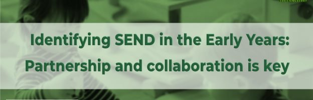 Identifying SEND in the Early Years: Partnership and collaboration is key