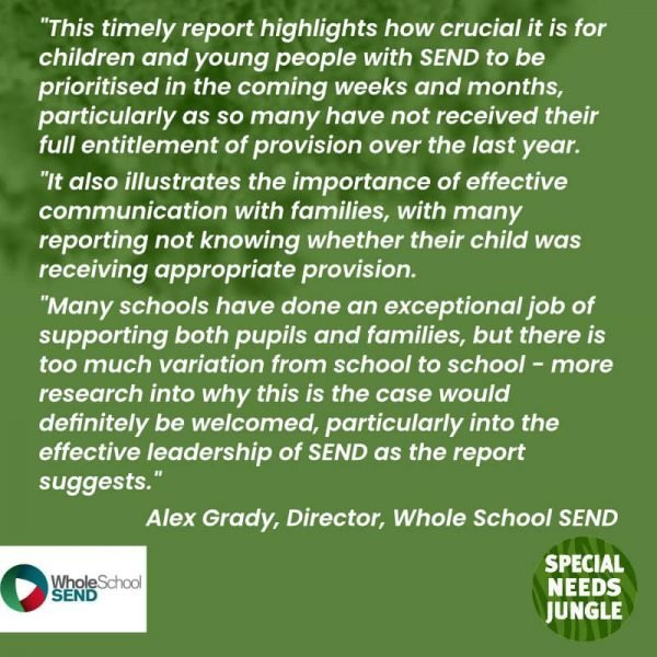 This timely report highlights how crucial it is for children and young people with SEND to be prioritised in the coming weeks and months, particularly as so many have not received their full entitlement of provision over the last year. It also illustrates the importance of effective communication with families, with many reporting not knowing whether their child was receiving appropriate provision. Many schools have done an exceptional job of supporting both pupils and families, but there is too much variation from school to school - more research into why this is the case would definitely be welcomed, particularly into the effective leadership of SEND as the report suggests. Alex Grady Whole School SEND
