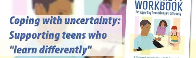 "Coping with uncertainty: Supporting teens who ""learn differently"""