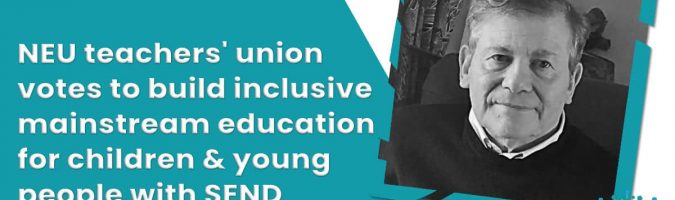 NEW POST An editorial from leading disability advocate, Richard Rieser, about the NEU teachers' union vote to build inclusive mainstream education for children and young people with SEND