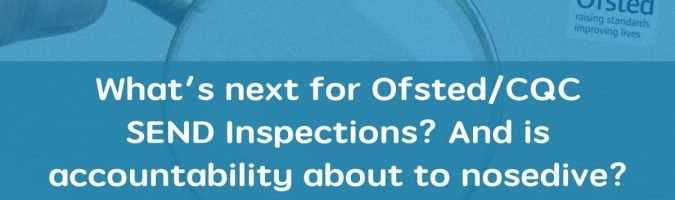 What's next for Ofsted/CQC SEND Inspections? And is accountability about to nosedive?