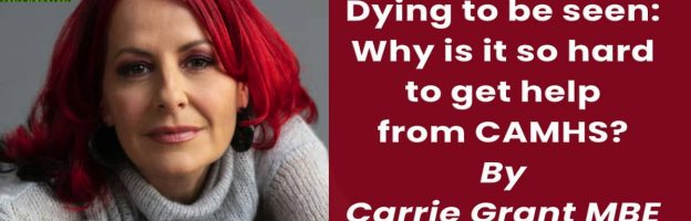 Dying to be seen: Why is it so hard to get help from CAMHS? By Carrie Grant MBE