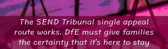 The SEND Tribunal single appeal route works. DfE must give families certainty it's here to stay